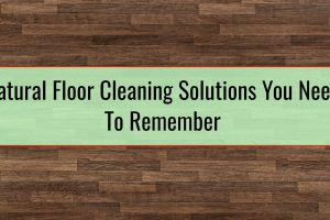Natural Floor Cleaning Solutions You Need To Remember
