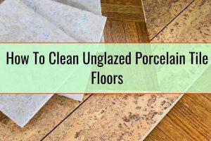 How To Clean Unglazed Porcelain Tile Floors
